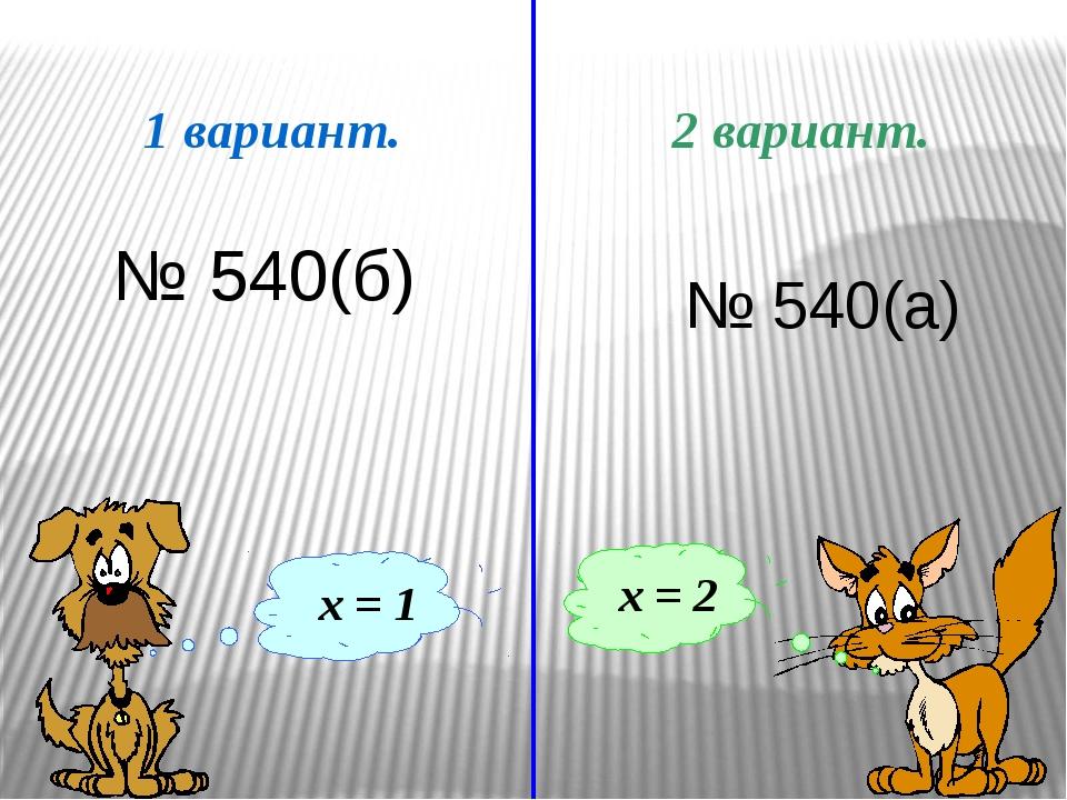 1 вариант. 2 вариант. х = 1 х = 2 № 540(б) № 540(а) После решения уравнений...