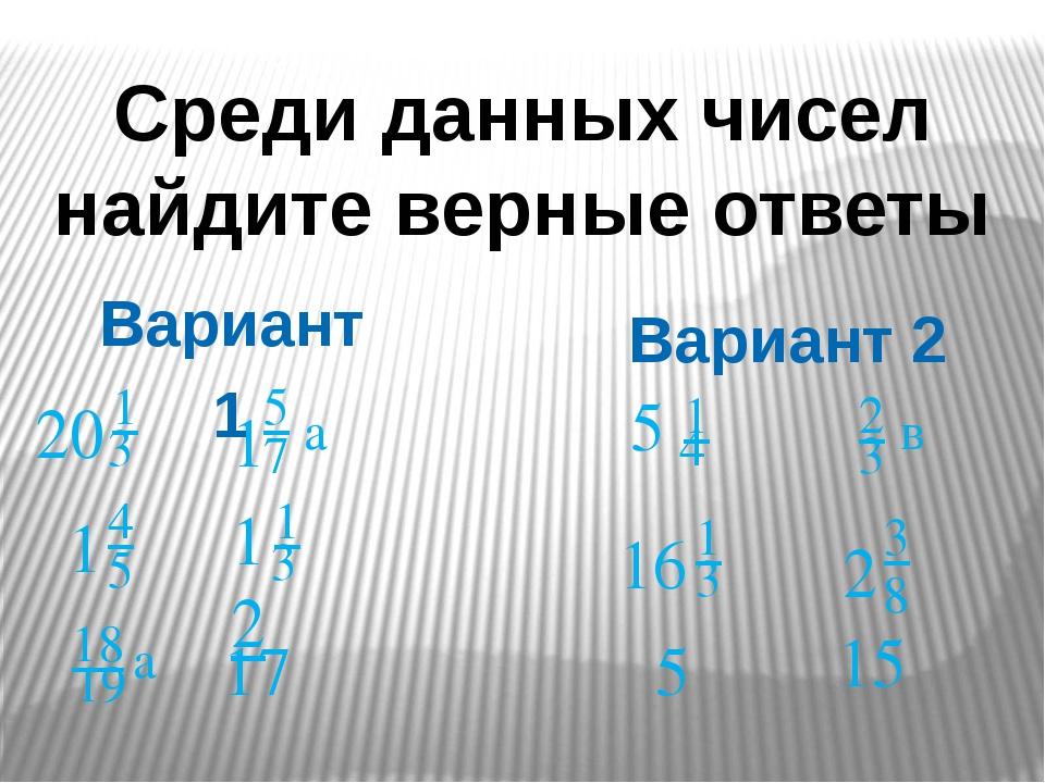 Среди данных чисел найдите верные ответы Вариант 1 Вариант 2 20 1 3 1 4 5 18...