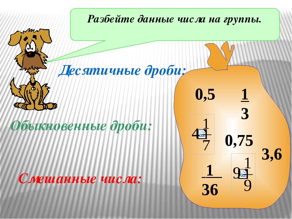 Разбейте данные числа на группы. 0,5 1 3 1 36 3,6 0,75 Десятичные дроби: Обык...
