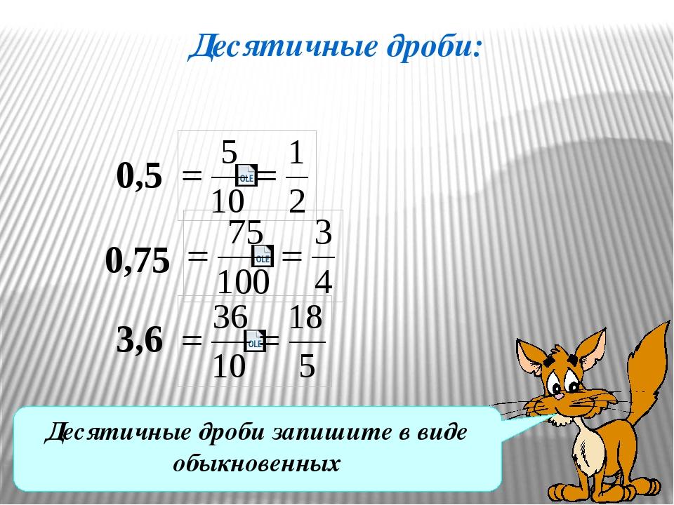 Десятичные дроби: 0,5 0,75 3,6 Десятичные дроби запишите в виде обыкновенных