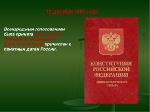 12 декабря 1993 года. Всенародным голосованием была принята Конституция Росси