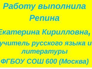 Работу выполнила Репина Екатерина Кирилловна, учитель русского языка и литер