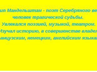 Осип Мандельштам - поэт Серебряного века, человек трагической судьбы. Увлека