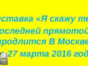 Выставка «Я скажу тебе с последней прямотой...» продлится В Москве до 27 мар
