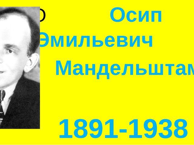 О Осип Эмильевич Мандельштам- 1891-1938