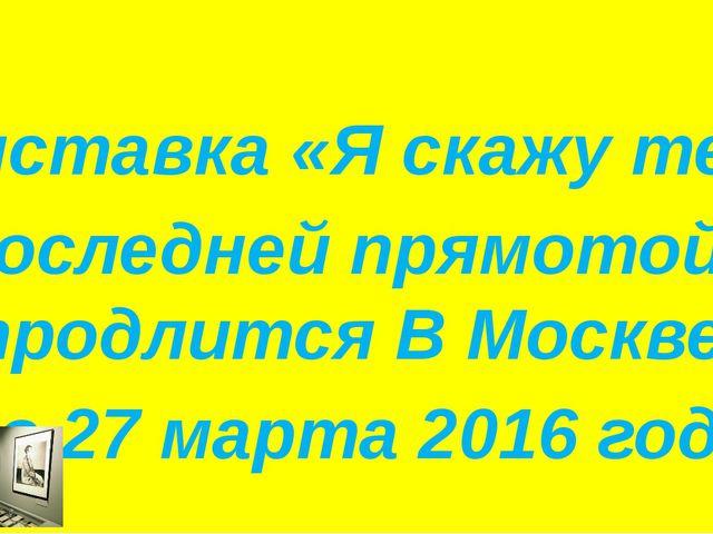 Выставка «Я скажу тебе с последней прямотой...» продлится В Москве до 27 мар...