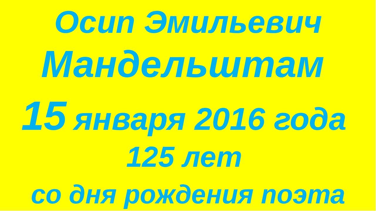 Осип Эмильевич Мандельштам 15 января 2016 года 125 лет со дня рождения поэта