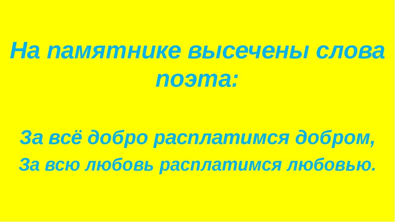 На памятнике высечены слова поэта: За всё добро расплатимся добром, За всю л...