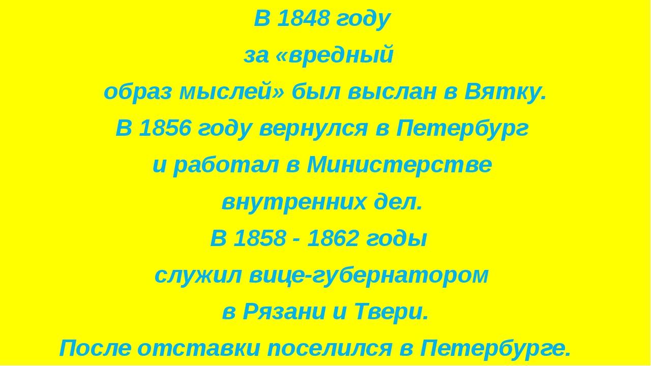 В 1848 году за «вредный образ мыслей» был выслан в Вятку. В 1856 году вернул...