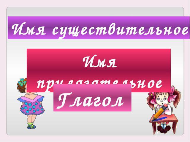 Русский язык Имя существительное Имя прилагательное Глагол