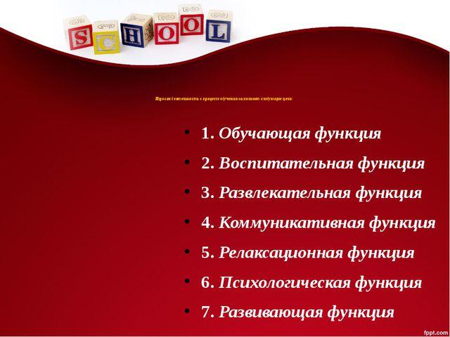 Игровая деятельность в процессе обучения выполняет следующие цели: 1. Обучаю...