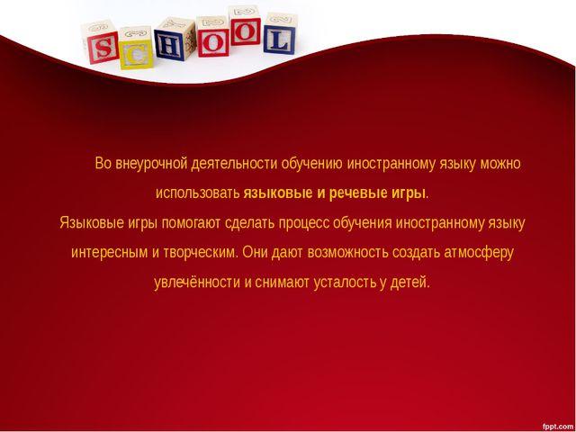 Во внеурочной деятельности обучению иностранному языку можно использовать язы...