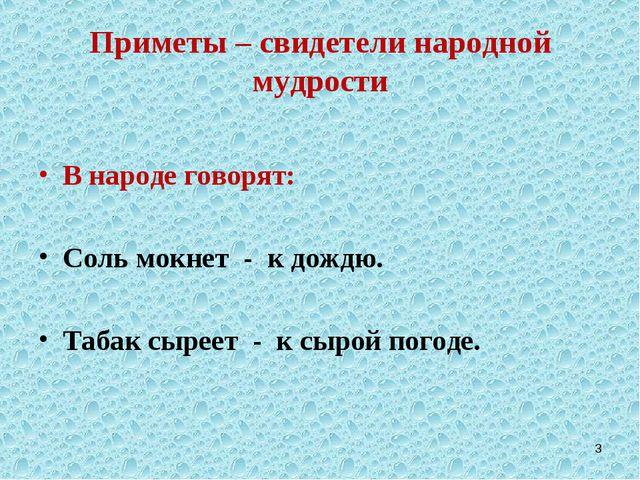 Приметы – свидетели народной мудрости В народе говорят: Соль мокнет - к дождю...
