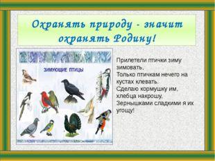 Охранять природу - значит охранять Родину! Прилетели птички зиму зимовать, Т