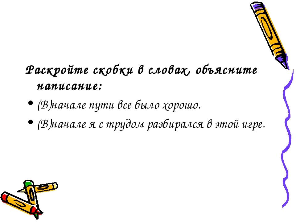 Раскройте скобки в словах, объясните написание: (В)начале пути все было хорош...