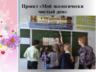Проект «Мой экологически чистый дом»