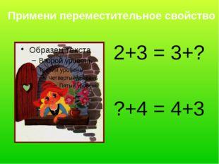 Примени переместительное свойство 2+3 = 3+? ?+4 = 4+3