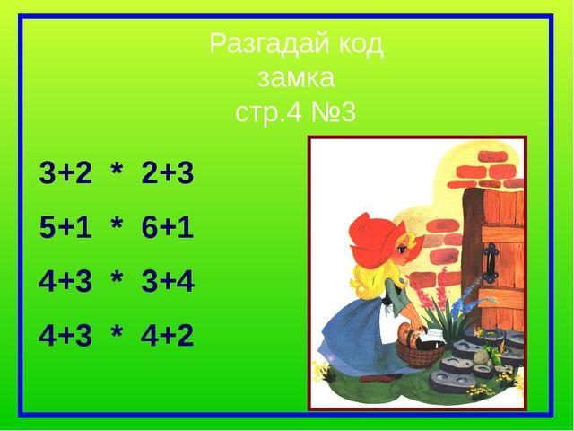 Разгадай код замка стр.4 №3 3+2 * 2+3 5+1 * 6+1 4+3 * 3+4 4+3 * 4+2