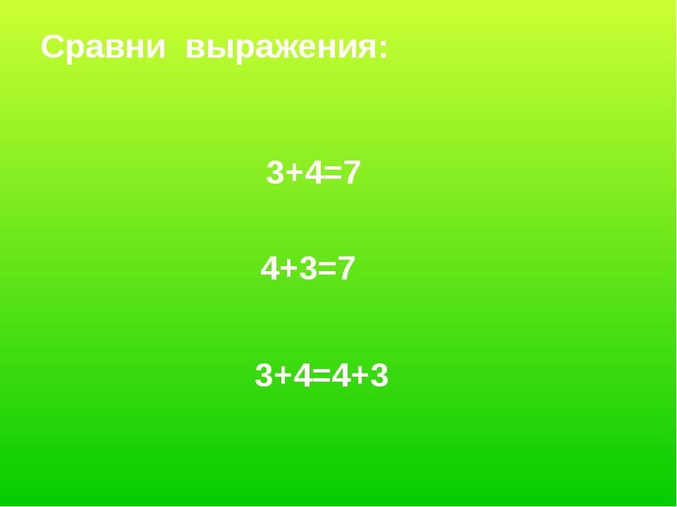 3+4=7 4+3=7 3+4=4+3 Сравни выражения: