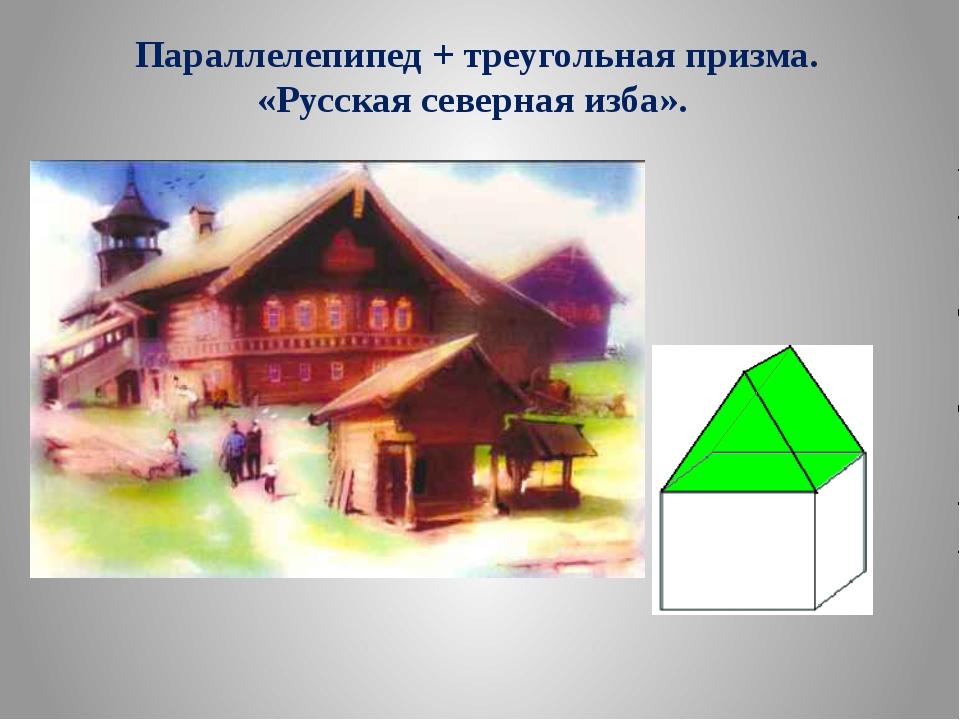 Параллелепипед + треугольная призма. «Русская северная изба».