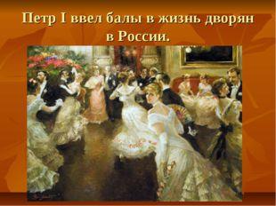 Петр I ввел балы в жизнь дворян в России.