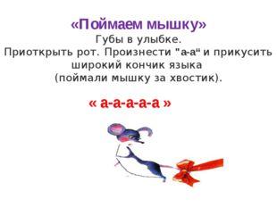 """«Поймаем мышку» Губы в улыбке. Приоткрыть рот. Произнести """"а-а"""" и прикусить ш"""
