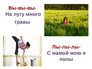 Вы-вы-вы- На лугу много травы Лы-лы-лы- С мамой мою я полы
