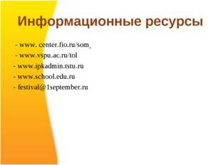 Информационные ресурсы - www. center.fio.ru/som - www.vspu.ac.ru/tol - www.ip