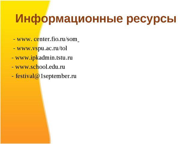 Информационные ресурсы - www. center.fio.ru/som - www.vspu.ac.ru/tol - www.ip...