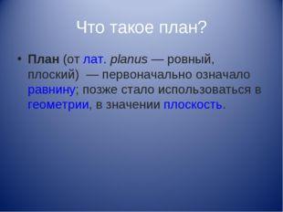 Что такое план? План(отлат.planus— ровный, плоский) — первоначально озна