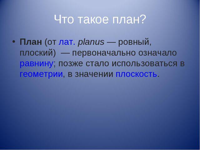 Что такое план? План(отлат.planus— ровный, плоский) — первоначально озна...