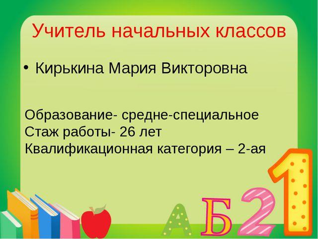 Учитель начальных классов Кирькина Мария Викторовна Образование- средне-специ...