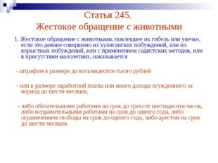 Статья 245. Жестокое обращение с животными 1. Жестокое обращение с животными,
