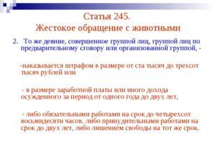 Статья 245. Жестокое обращение с животными 2. То же деяние, совершенное групп