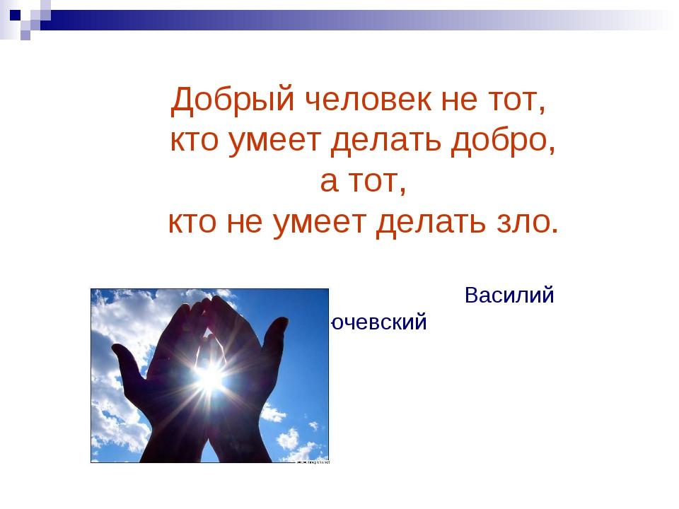 Добрый человек не тот, кто умеет делать добро, а тот, кто не умеет делать зло...