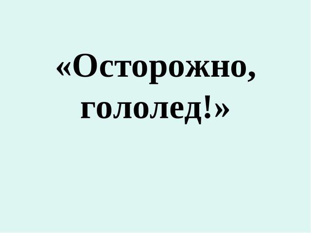 «Осторожно, гололед!»