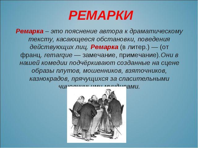 РЕМАРКИ Ремарка – это пояснение автора к драматическому тексту, касающееся об...