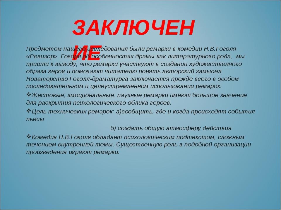 ЗАКЛЮЧЕНИЕ Предметом нашего исследования были ремарки в комедии Н.В.Гоголя «Р...