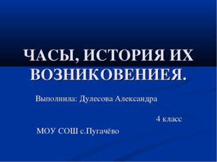 ЧАСЫ, ИСТОРИЯ ИХ ВОЗНИКОВЕНИЕЯ. Выполнила: Дулесова Александра 4 класс МОУ СО