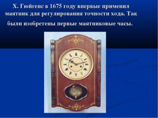 Х. Гюйгенс в 1675 году впервые применил маятник для регулирования точности хо