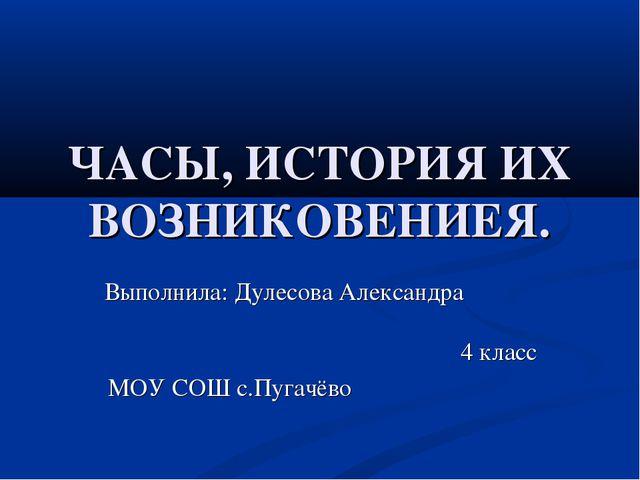 ЧАСЫ, ИСТОРИЯ ИХ ВОЗНИКОВЕНИЕЯ. Выполнила: Дулесова Александра 4 класс МОУ СО...