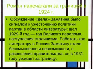 Роман напечатали за границей в 1924 г. Обсуждение «дела» Замятина было сигнал