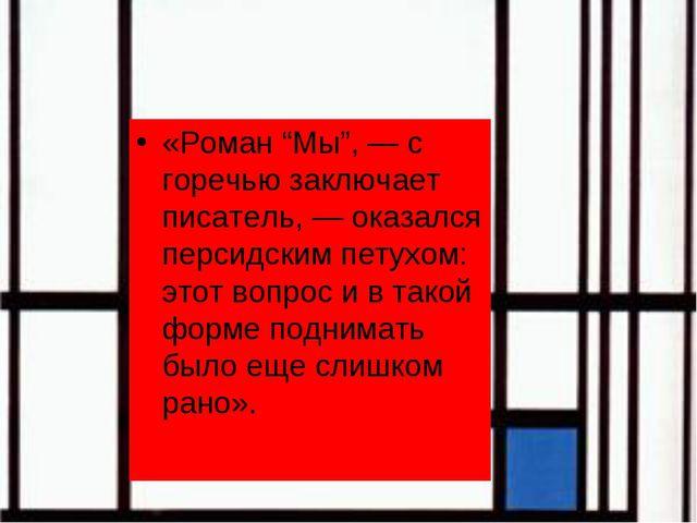 """«Роман """"Мы"""", — с горечью заключает писатель, — оказался персидским петухом: э..."""