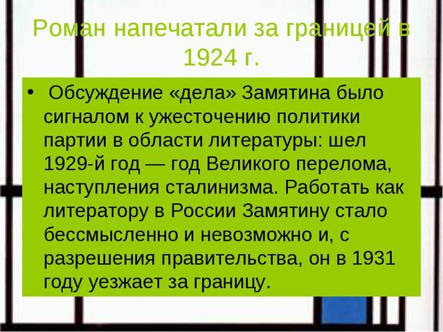 Роман напечатали за границей в 1924 г. Обсуждение «дела» Замятина было сигнал...