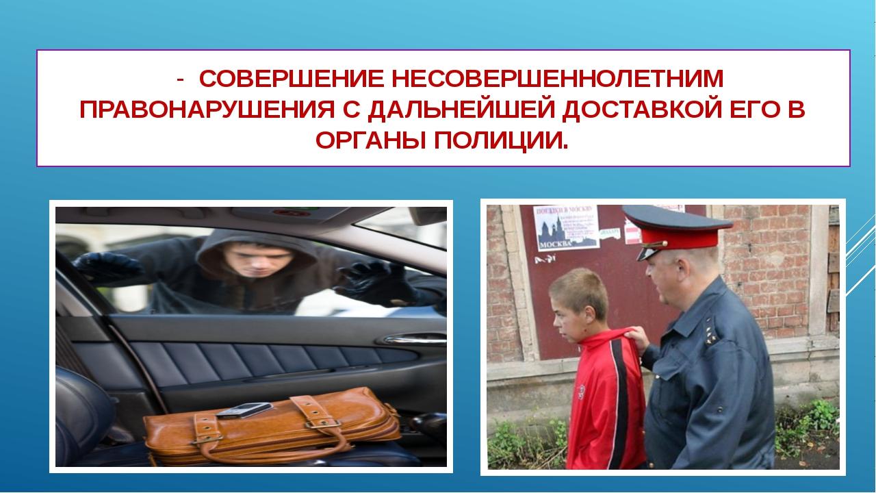 - СОВЕРШЕНИЕ НЕСОВЕРШЕННОЛЕТНИМ ПРАВОНАРУШЕНИЯ С ДАЛЬНЕЙШЕЙ ДОСТАВКОЙ ЕГО В...