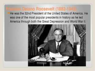 Franklin Delano Roosevelt (1882-1945) He was the 32nd President of the United