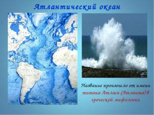 Атлантический океан Название произошло от имени титана Атласа (Атланта) в гре