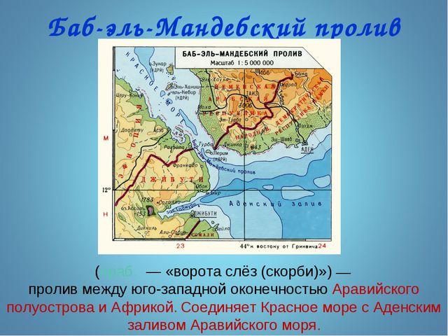 Баб-эль-Мандебский пролив (араб. — «ворота слёз (скорби)»)— пролив между юг...
