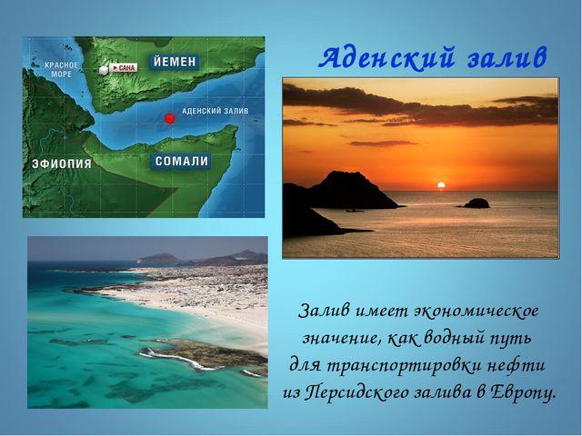 Аденский залив Залив имеет экономическое значение, как водный путь для трансп...
