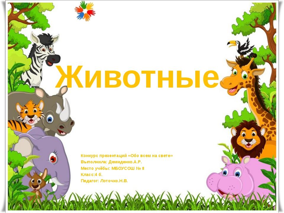 Животные Конкурс презентаций «Обо всем на свете» Выполнила: Демиденко.А.Р. Ме...